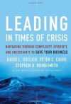 Leading in Times of Crisis: Navigating Through Complexity, Diversity and Uncertainty to Save Your Business - David L. Dotlich, Peter C. Cairo, Stephen H. Rhinesmith