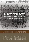 Now What? Confronting and Resolving Ethical Questions: A Handbook for Teachers - G. Calvin Mackenzie