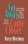 Go Away, Come Closer: When What You Need the Most is What You Fear the Most, a Book about Intimacy - Terry Hershey