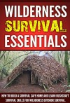 Wilderness Survival :Wilderness Survival Essentials, How to Build a Survival Safe Home and Learn Bushcraft Survival Skills for Wilderness Outdoor Survival ! - J. Thompson