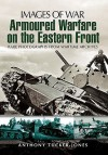 Armoured Warfare on the Eastern Front: Rare Photographs from Wartime Archives - Anthony Tucker-Jones