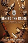 Behind the Badge: True Stories of Indiana's Conservation Officers - Alan James Garbers
