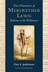 The Character of Meriwether Lewis: Explorer in the Wilderness - Clay S. Jenkinson