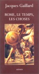 Rome, le temps, les choses - Jacques Gaillard
