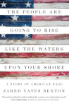 The People Are Going to Rise Like the Waters Upon Your Shore: A Story of American Rage - Jared Yates Sexton