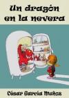 Un dragón en la nevera. Novela Infantil (El mundo mágico de la nevera) - César García Muñoz, Nieves García Bautista