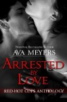 Arrested By Love Anthology - A Collection of Red-Hot Cop Novellas (Red-Hot Cops Series) - Ava Meyers