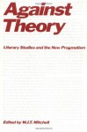 Against Theory: Literary Studies and the New Pragmatism - W.J.T. Mitchell