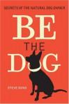 Be the Dog: Secrets of the Natural Dog Owner - Steve Duno