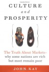 Culture and Prosperity: The Truth About Markets - Why Some Nations Are Rich but Most Remain Poor - John Kay