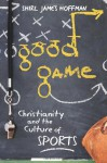 Good Game: Christianity and the Culture of Sports - Shirl James Hoffman