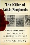 The Killer of Little Shepherds: A True Crime Story and the Birth of Forensic Science - Douglas Starr