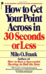How to Get Your Point Across in 30 Seconds or Less - Milo O. Frank, Milo O'Frank