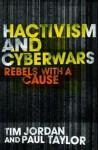 Hacktivism and Cyberwars: Rebels with a Cause? - Tim Jordan