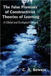 The False Promises of Constructivist Theories of Learning: A Global and Ecological Critique - Chet A. Bowers