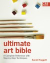 Ultimate Art Bible: A Complete Reference with Step-by-Step Techniques - Sarah Hoggett
