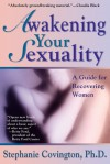 Awakening Your Sexuality: A Guide for Recovering Women - Stephanie S. Covington