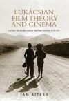 Lukácsian Film Theory and Cinema: A Study of Georg Lukács' Writing on Film 1913-1971 - Ian Aitken
