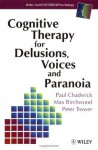 Cognitive Therapy for Delusions, Voices and Paranoia (Wiley Series in Clinical Psychology) - Paul Chadwick, Max J. Birchwood, Peter Trower