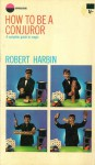 How to be a conjurer: A complete guide to magic - Robert Harbin
