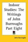 Indoor Studies: The Writings of John Burroughs Part Eight - John Burroughs