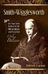 Smith Wigglesworth: The Man Who Walked in the Miraculous and Preached Only Believe - Smith Wigglesworth, Roberts Liardon
