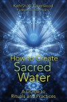 How to Create Sacred Water: A Guide to Rituals and Practices - Kathryn W. Ravenwood, Nicki Scully