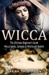 Wicca: The Ultimate Beginner's Guide to Learning Spells & Witchcraft (Paganism, Wiccan, Spells and Rituals, Wicca Spells, Candles, Witchcraft, Symbols) - Sarah Thompson