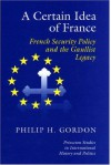 A Certain Idea of France: French Security Policy and the Gaullist Legacy - Philip H. Gordon