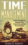 Time Management: Proven Strategies to Maximize Your Productivity and End Procrastination (time management, procrastination, productivity, getting things ... successful people, efficiency, schedule,) - Charles Harvey
