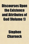 Discourses Upon the Existence and Attributes of God (Volume 1) - Stephen Charnock