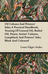 Oil Colours and Printers' Inks; A Practical Handbook, Treating of Linseed Oil, Boiled Oil, Paints, Artists' Colours, Lampblack and Printers' Inks, Bla - Louis Edgar Andes