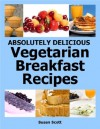 Absolutely Delicious Vegetarian Breakfast Recipes - 30 Days Worth of Vegetarian Breakfasts Almost Everyone Loves - Susan Scott