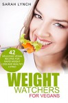 Weight Watchers: Weight Watchers For Vegans - 42 Delicious Vegan Recipes For Rapid Weight Loss And Healthy Living! (Vegan Cookbook, 2016 Smart Points Guide, Weight Watchers For Vegans) - Sarah Lynch