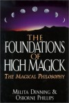 Foundations of High Magick: The Magical Philosophy - Melita Denning, Osborne Phillips