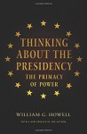 Thinking About the Presidency: The Primacy of Power - William G. Howell, William G. Howell, David Milton Brent
