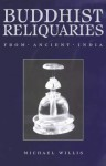 Buddhist Reliquaries from Ancient India - Michael D. Willis, Joe Cribb, British Museum, Trustees Staff, Julia Shaw