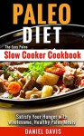 Paleo Diet: The Easy Paleo Slow Cooker Cookbook - Satisfy Your Hunger with Wholesome, Healthy Paleo Meals (Paleo Slow Cooker, Paleo Slow Cooker Recipes, Paleo Slow Cooker Cookbook) - Daniel Davis