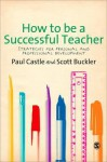 How to Be a Successful Teacher: Strategies for Personal and Professional Development - Paul Castle, Scott Buckler
