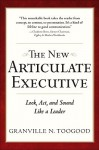 The New Articulate Executive the New Articulate Executive: Look, ACT and Sound Like a Leader: Look, ACT and Sound Like Look, ACT and Sound Like a Lead - Granville Toogood