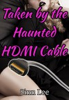 Taken by the Haunted HDMI Cable: (Cable Erotica) - Sinn Lee