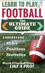 Football: Learn to Play Football - The Ultimate Guide to Understand Football Rules, Football Positions, Football Statistics and Watch a Football Game Like ... Mental Toughness, Football Coaching) - Stephen Green