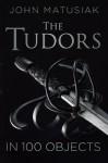 The Tudors in 100 Objects - John Matusiak