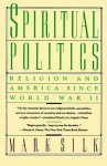 Spiritual Politics: Religion and America Since World War II - Mark Silk