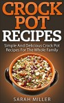 Crock Pot Recipes: Simple and Delicious Crock Pot Recipes for the Whole Family (Crockpot Cookbook, Slow Cooker) - Sarah Miller