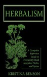 Herbalism: A Complete Reference Guide to Frequently used Magickal Herbs, and Spices - Kristina Benson