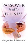 Passover In All Its Fullness - Batya Ruth Wootten