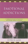 Emotional Addictions: A Reference Book for Addictions and Mental Health Counseling - Peter D. Ladd
