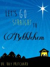 Let's Go Straight to Bethlehem - Daily Advent Devotional - Ray Pritchard