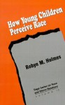 How Young Children Perceive Race (SAGE Series on Race and Ethnic Relations, Vol. 12) - Robyn Holmes
